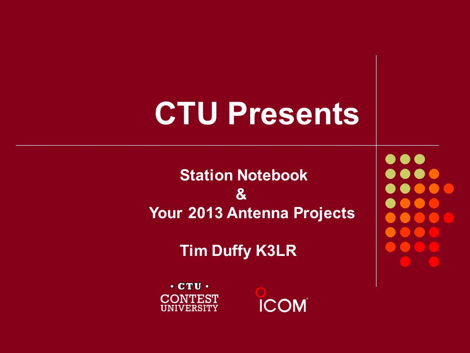 CTU Presents Station Notebook & Your 2013 Antenna Projects Tim Duffy K3LR