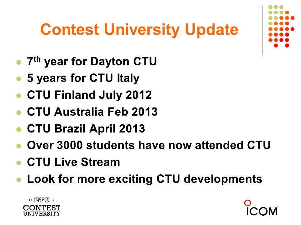 Contest University Update 7 th year for Dayton CTU 5 years for CTU Italy CTU Finland July 2012 CTU Australia Feb 2013 CTU Brazil April 2013 Over 3000 students have now attended CTU CTU Live Stream Look for more exciting CTU developments
