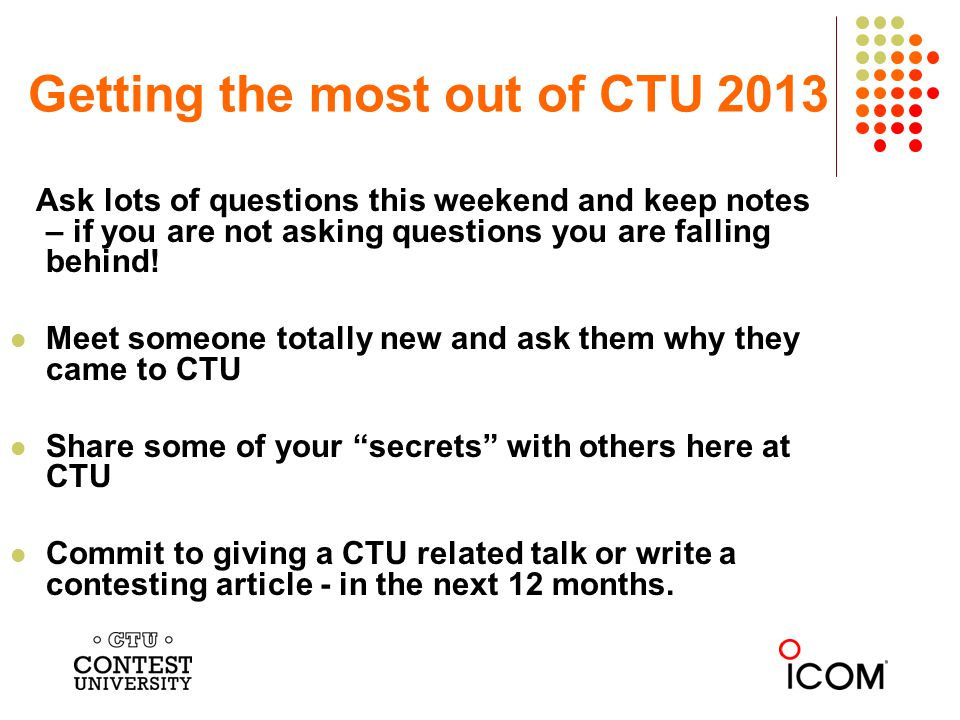 Getting the most out of CTU 2013 Ask lots of questions this weekend and keep notes – if you are not asking questions you are falling behind.