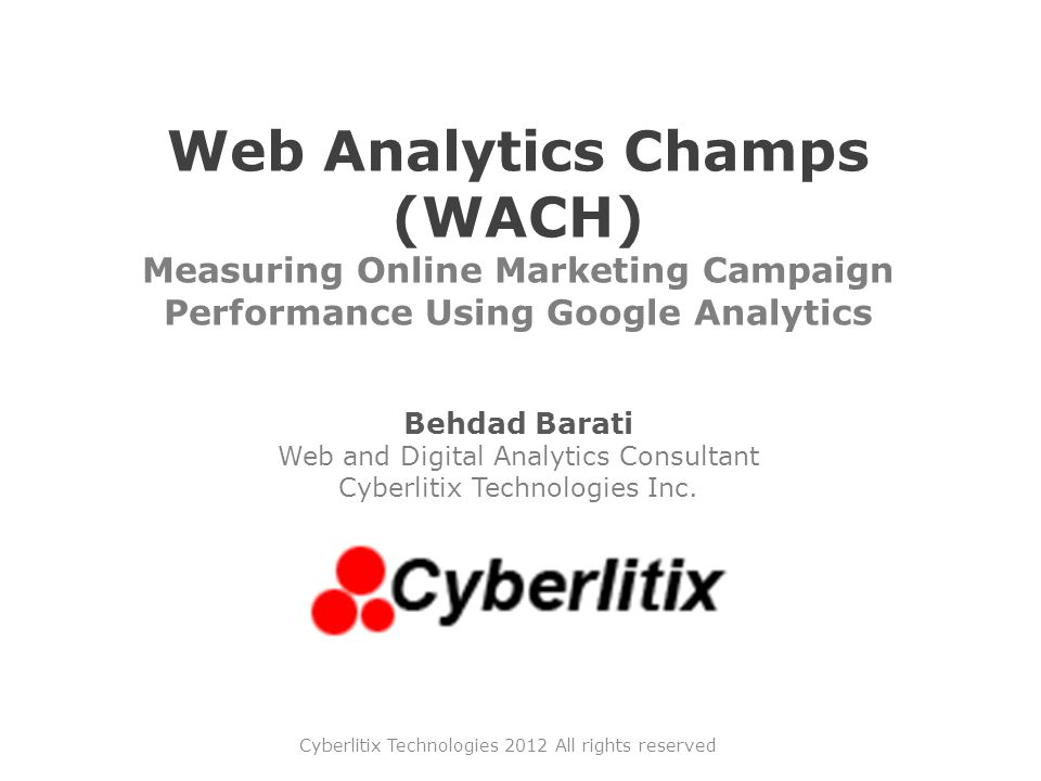 Web Analytics Champs (WACH) Measuring Online Marketing Campaign Performance Using Google Analytics Behdad Barati Web and Digital Analytics Consultant