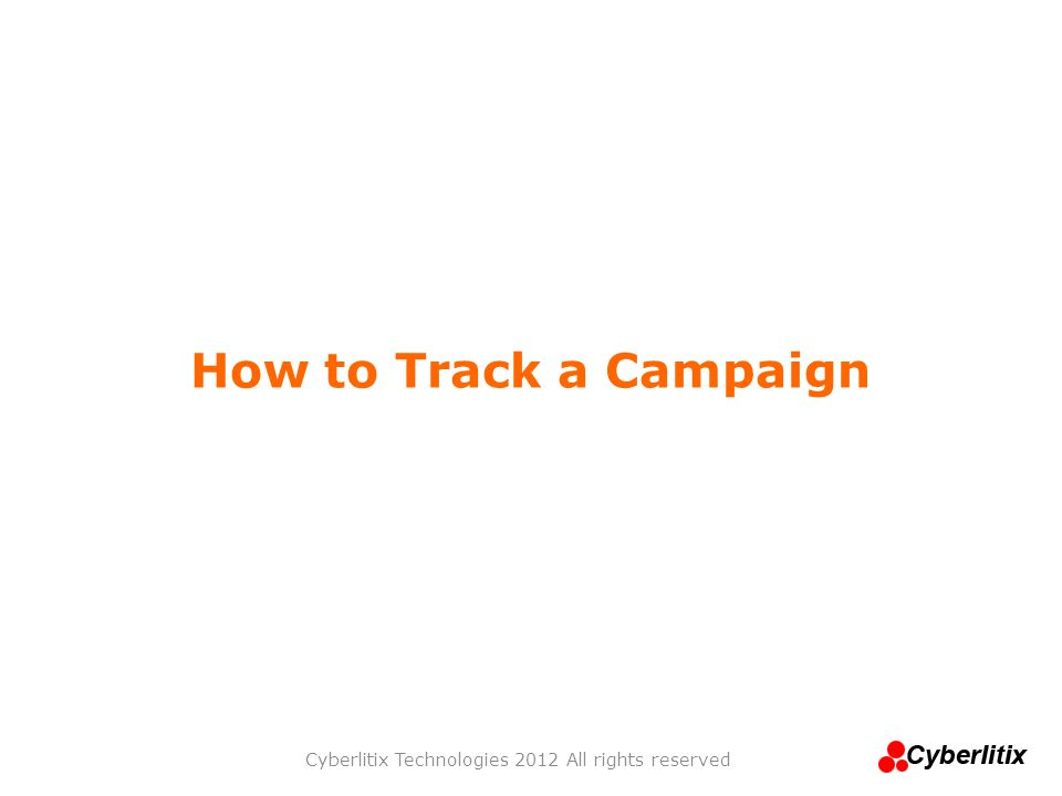 How to Track a Campaign Cyberlitix Technologies 2012 All rights reserved