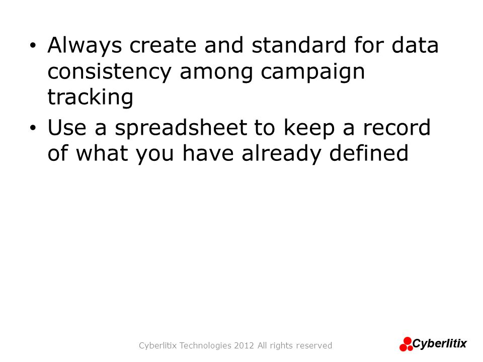 Always create and standard for data consistency among campaign tracking Use a spreadsheet to keep a record of what you have already defined Cyberlitix