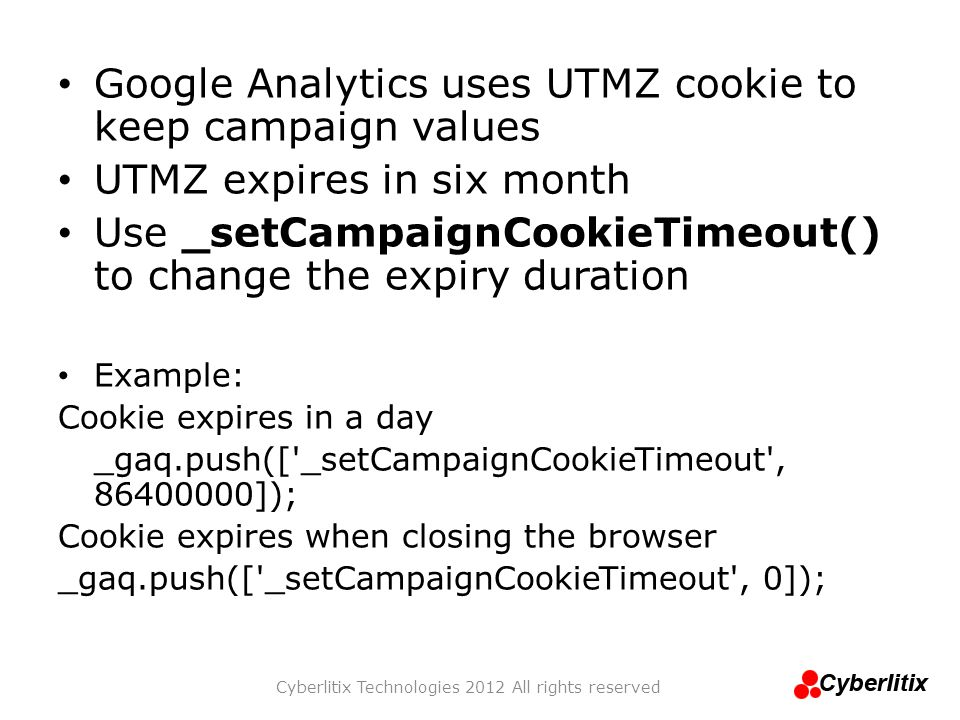 Google Analytics uses UTMZ cookie to keep campaign values UTMZ expires in six month Use _setCampaignCookieTimeout() to change the expiry duration Exam