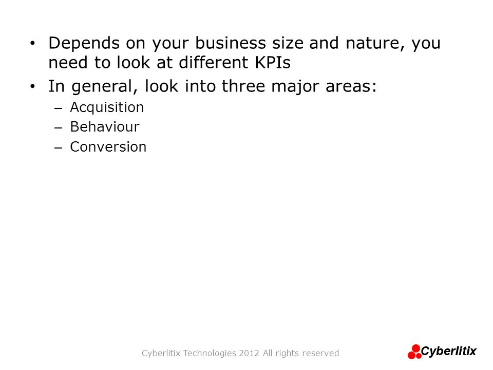 Depends on your business size and nature, you need to look at different KPIs In general, look into three major areas: – Acquisition – Behaviour – Conv
