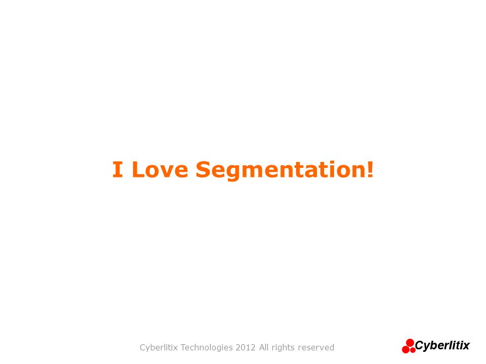 I Love Segmentation! Cyberlitix Technologies 2012 All rights reserved