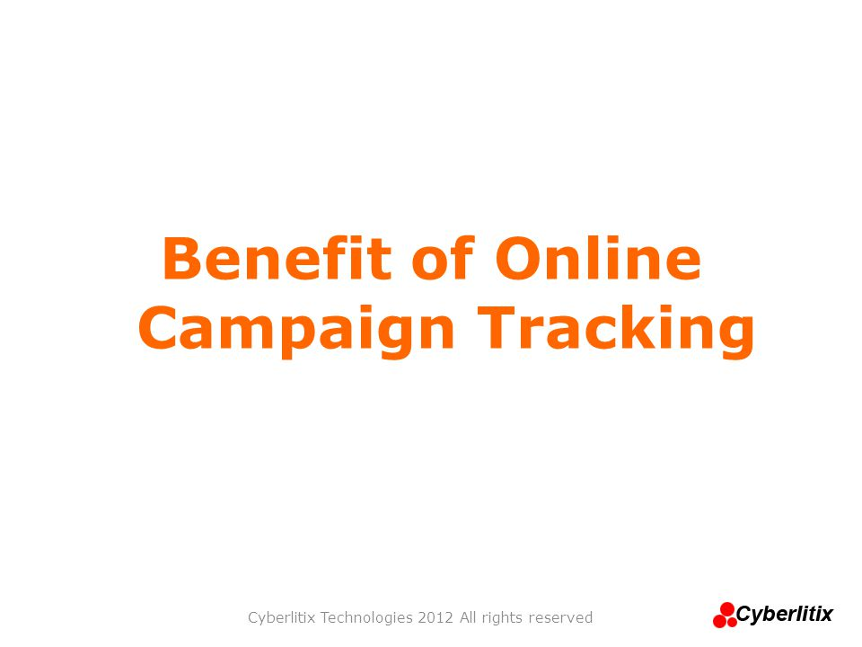 Benefit of Online Campaign Tracking Cyberlitix Technologies 2012 All rights reserved