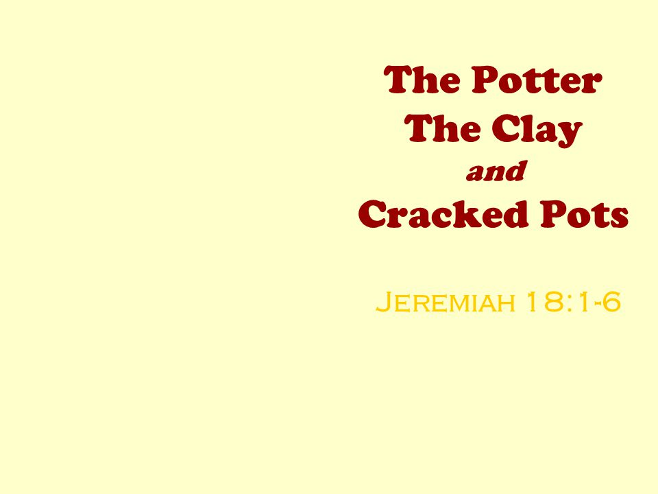 The Potter The Clay and Cracked Pots Jeremiah 18:1-6