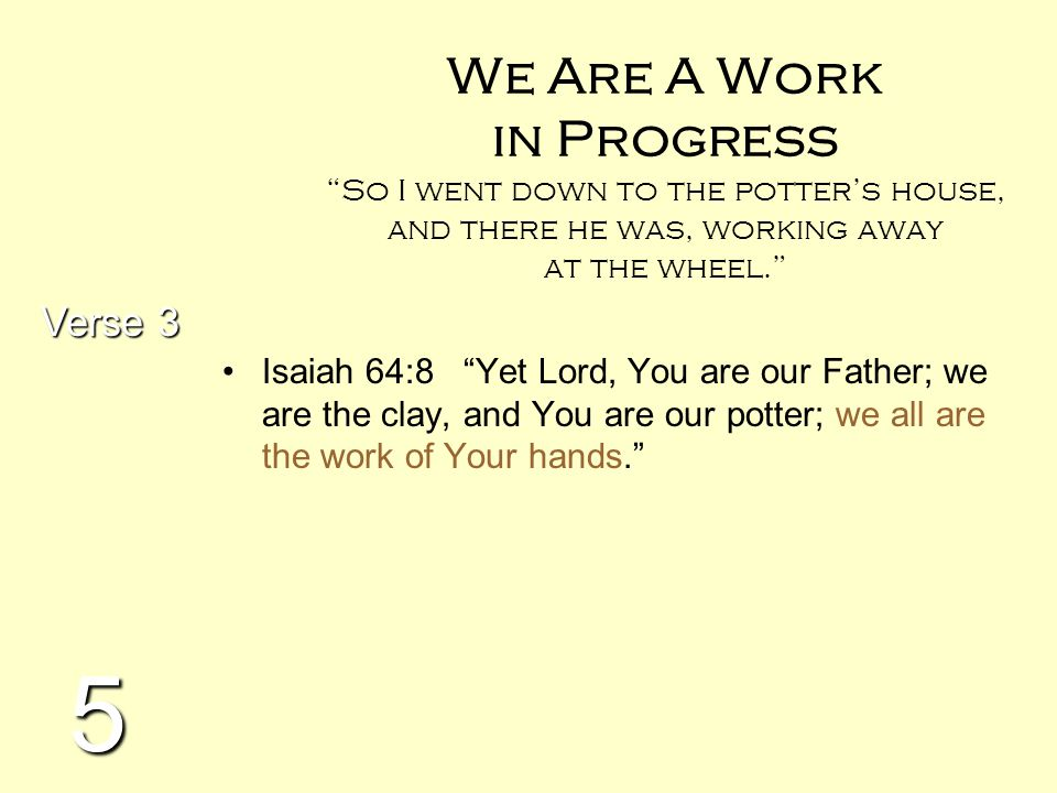 """We Are A Work in Progress """"So I went down to the potter's house, and there he was, working away at the wheel."""" Isaiah 64:8 """"Yet Lord, You are our Fath"""