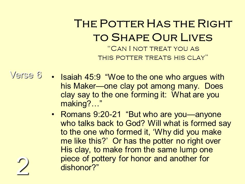 """The Potter Has the Right to Shape Our Lives """"Can I not treat you as this potter treats his clay"""" Isaiah 45:9 """"Woe to the one who argues with his Maker"""