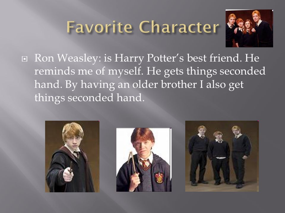  Ron Weasley: is Harry Potter's best friend. He reminds me of myself.