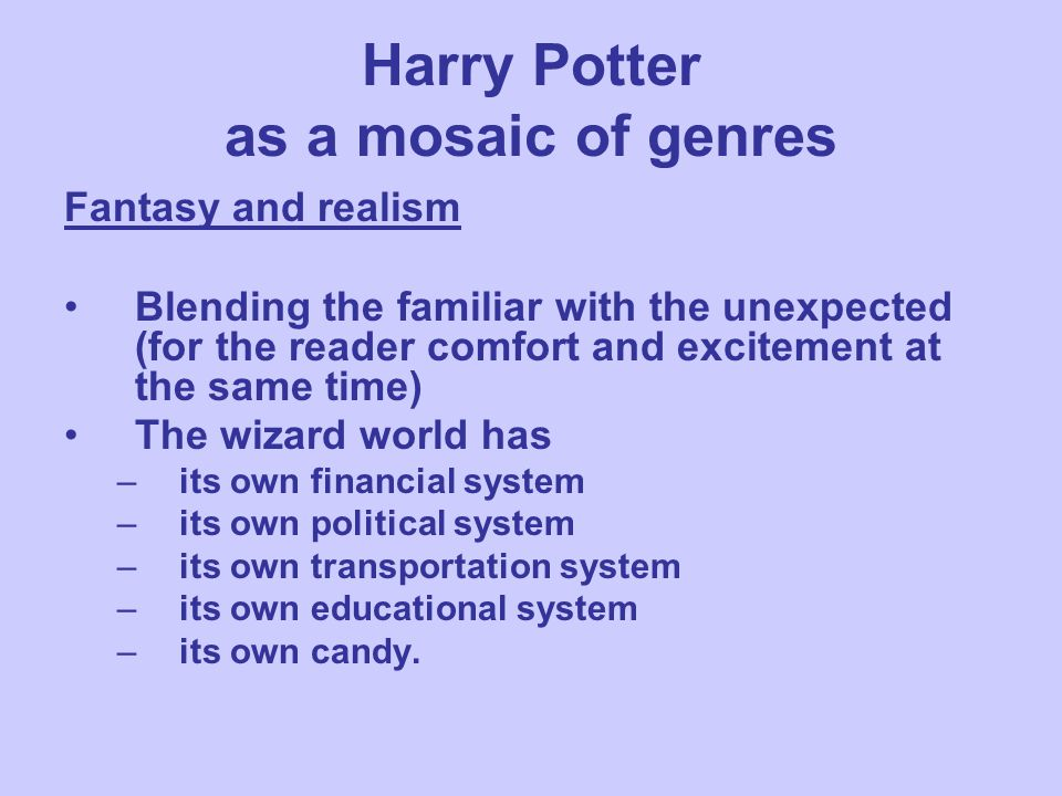 Harry Potter as a mosaic of genres Fantasy and realism Blending the familiar with the unexpected (for the reader comfort and excitement at the same ti