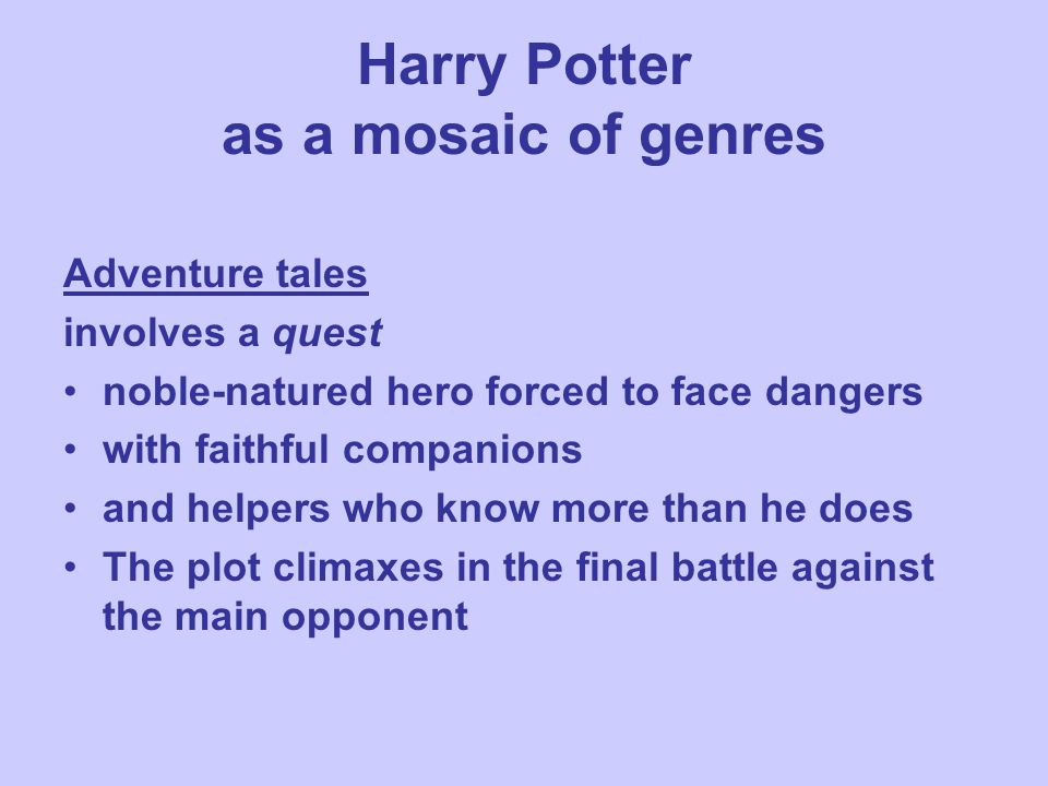 Harry Potter as a mosaic of genres Adventure tales involves a quest noble-natured hero forced to face dangers with faithful companions and helpers who know more than he does The plot climaxes in the final battle against the main opponent