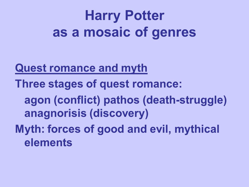 Harry Potter as a mosaic of genres Quest romance and myth Three stages of quest romance: agon (conflict) pathos (death-struggle) anagnorisis (discovery) Myth: forces of good and evil, mythical elements