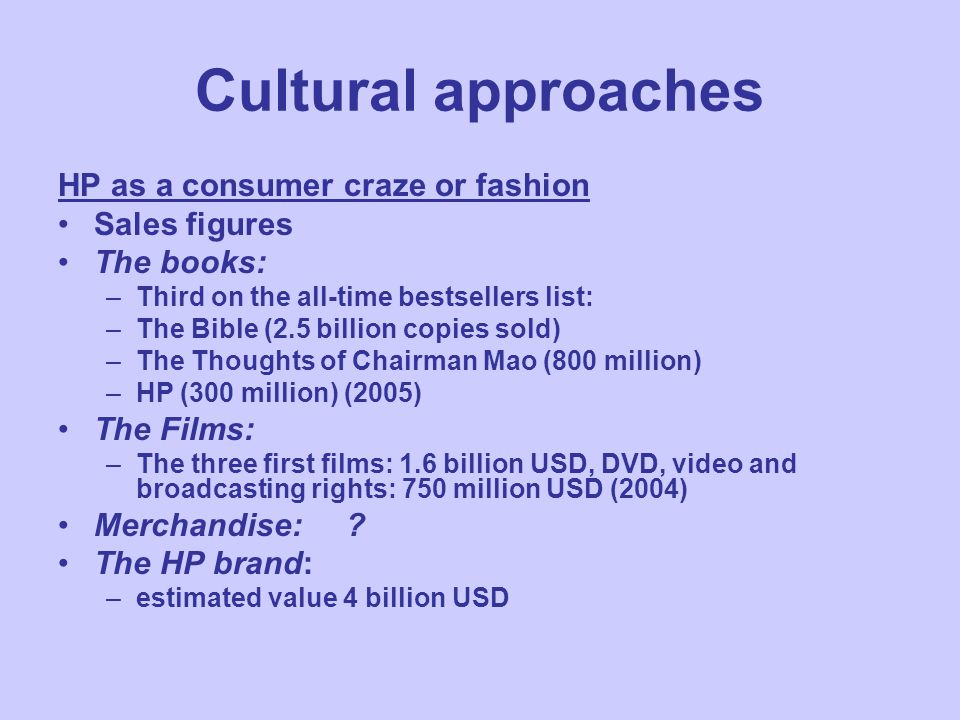 Cultural approaches HP as a consumer craze or fashion Sales figures The books: –Third on the all-time bestsellers list: –The Bible (2.5 billion copies sold) –The Thoughts of Chairman Mao (800 million) –HP (300 million) (2005) The Films: –The three first films: 1.6 billion USD, DVD, video and broadcasting rights: 750 million USD (2004) Merchandise:.