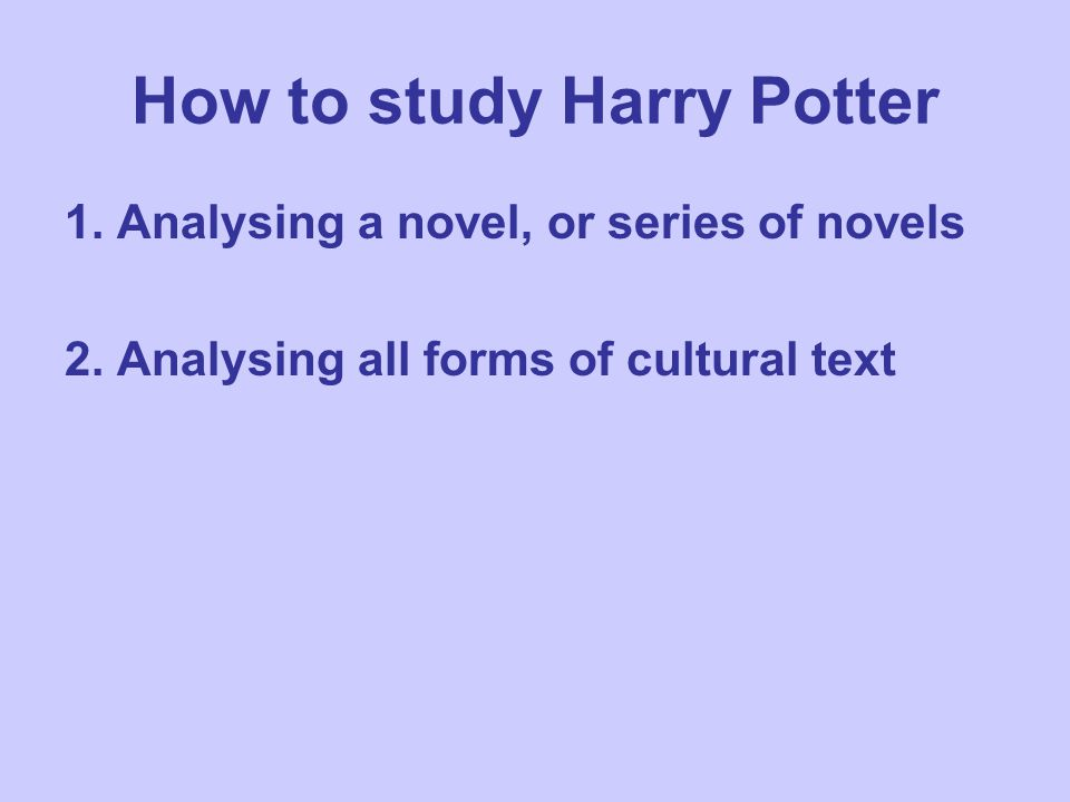 How to study Harry Potter 1. Analysing a novel, or series of novels 2. Analysing all forms of cultural text