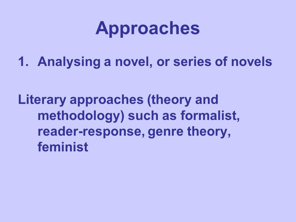 Approaches 1.Analysing a novel, or series of novels Literary approaches (theory and methodology) such as formalist, reader-response, genre theory, feminist
