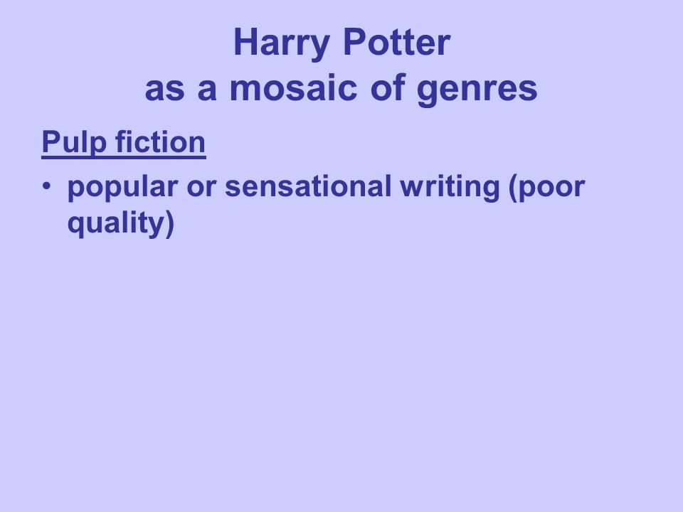 Harry Potter as a mosaic of genres Pulp fiction popular or sensational writing (poor quality)