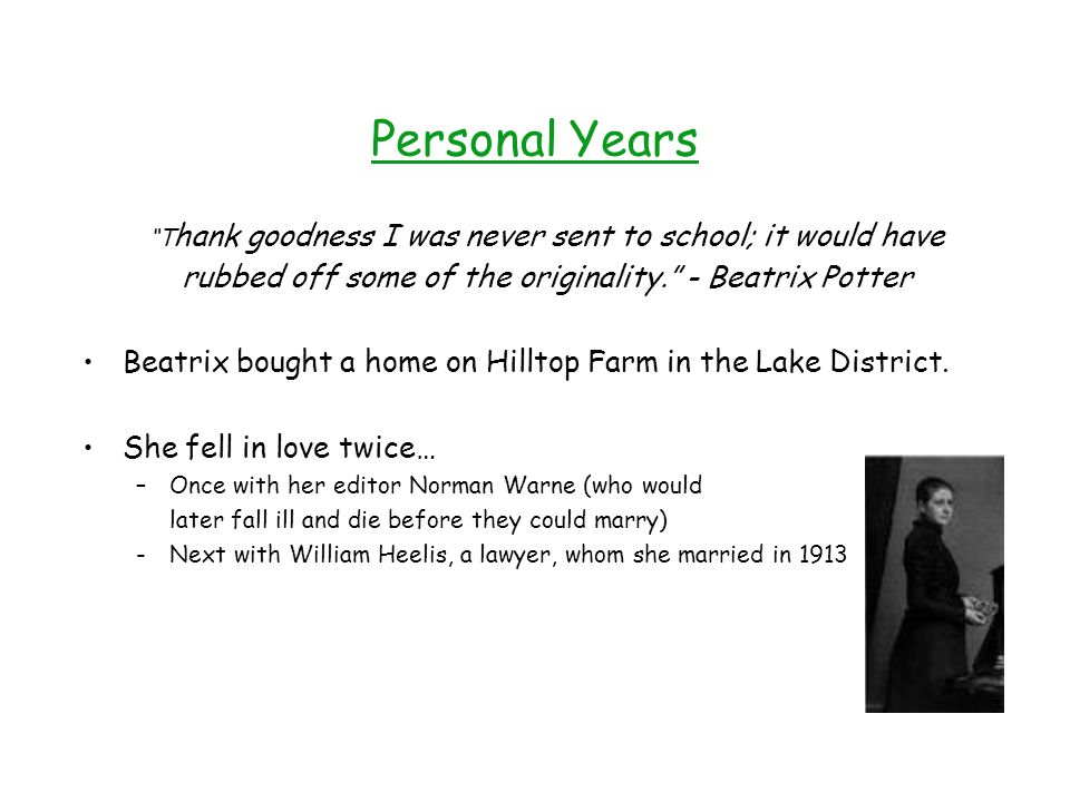 Personal Years T hank goodness I was never sent to school; it would have rubbed off some of the originality. - Beatrix Potter Beatrix bought a home on Hilltop Farm in the Lake District.
