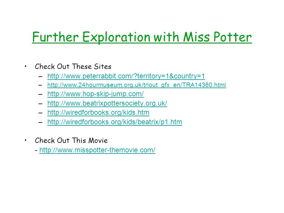 Further Exploration with Miss Potter Check Out These Sites –http://www.peterrabbit.com/?territory=1&country=1http://www.peterrabbit.com/?territory=1&country=1 –http://www.24hourmuseum.org.uk/trlout_gfx_en/TRA14360.htmlhttp://www.24hourmuseum.org.uk/trlout_gfx_en/TRA14360.html –http://www.hop-skip-jump.com/http://www.hop-skip-jump.com/ –http://www.beatrixpottersociety.org.uk/http://www.beatrixpottersociety.org.uk/ –http://wiredforbooks.org/kids.htmhttp://wiredforbooks.org/kids.htm –http://wiredforbooks.org/kids/beatrix/p1.htmhttp://wiredforbooks.org/kids/beatrix/p1.htm Check Out This Movie - http://www.misspotter-themovie.com/http://www.misspotter-themovie.com/