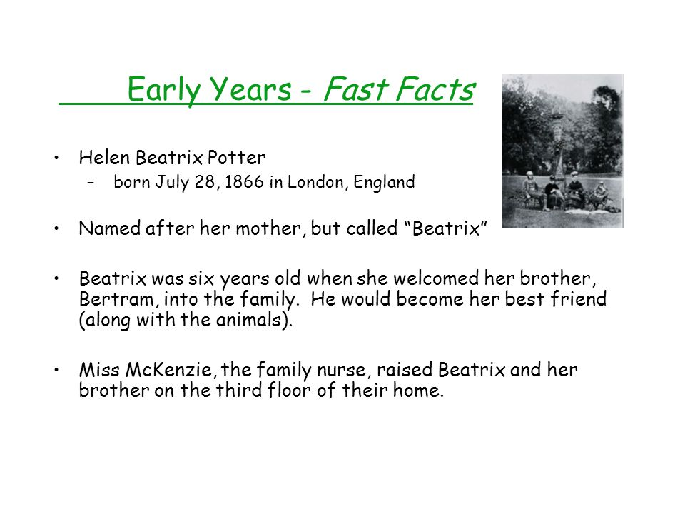 Early Years - Fast Facts Helen Beatrix Potter – born July 28, 1866 in London, England Named after her mother, but called Beatrix Beatrix was six years old when she welcomed her brother, Bertram, into the family.