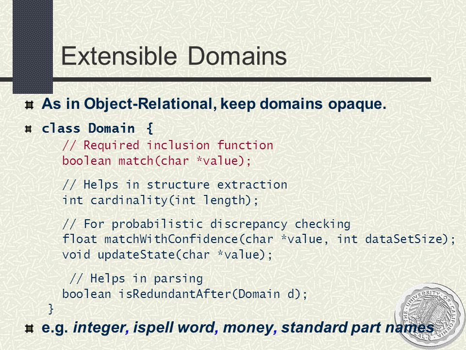 Extensible Domains As in Object-Relational, keep domains opaque. class Domain { // Required inclusion function boolean match(char *value); // Helps in