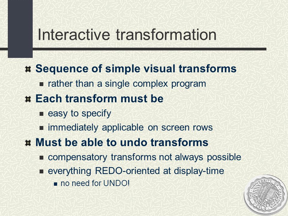 Interactive transformation Sequence of simple visual transforms rather than a single complex program Each transform must be easy to specify immediatel