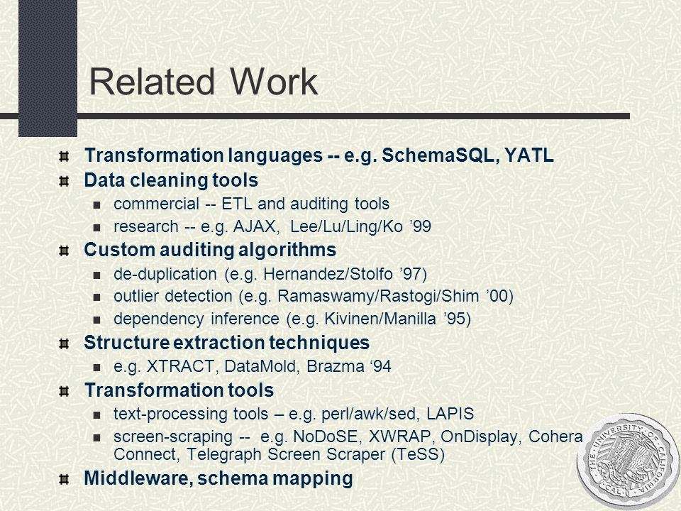 Related Work Transformation languages -- e.g. SchemaSQL, YATL Data cleaning tools commercial -- ETL and auditing tools research -- e.g. AJAX, Lee/Lu/L