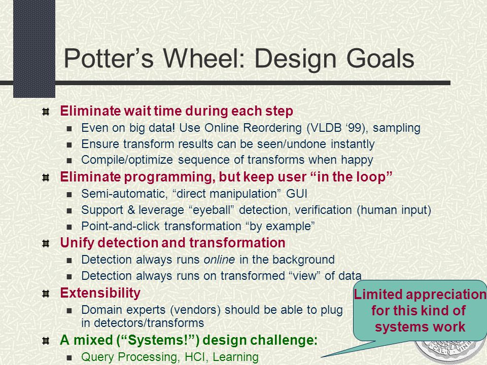 Potter's Wheel: Design Goals Eliminate wait time during each step Even on big data! Use Online Reordering (VLDB '99), sampling Ensure transform result