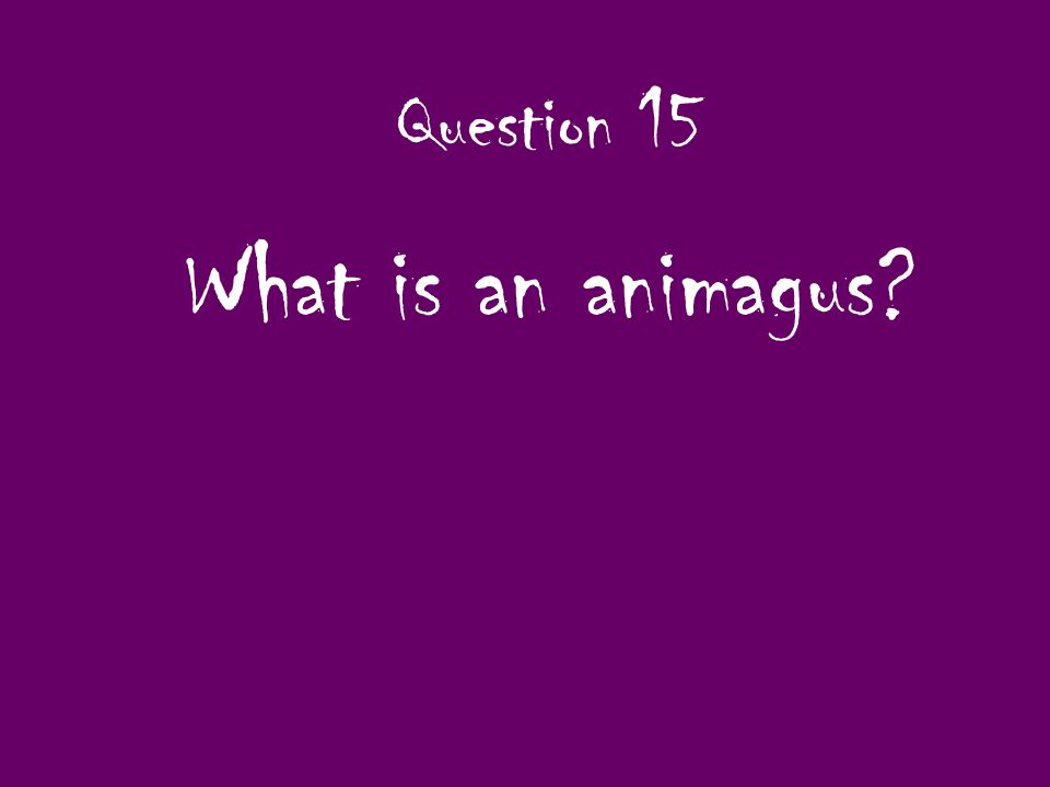 Question 15 What is an animagus