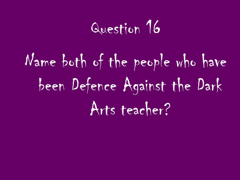 Question 16 Name both of the people who have been Defence Against the Dark Arts teacher