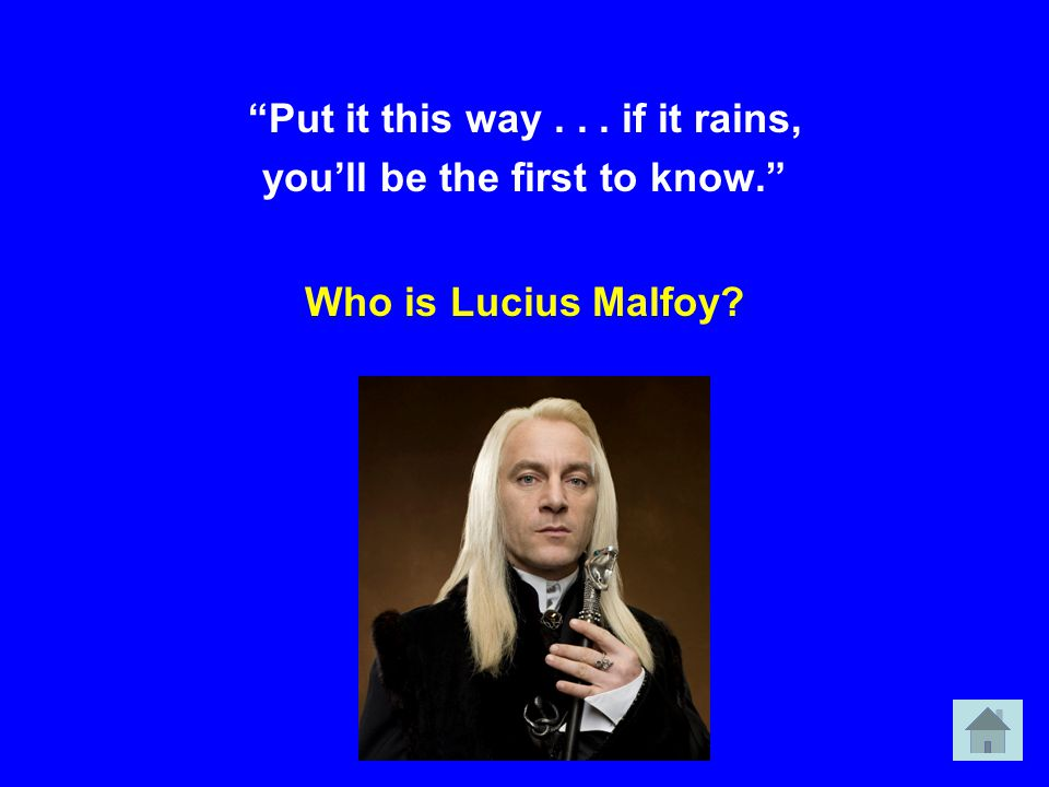 Put it this way... if it rains, you'll be the first to know. Who is Lucius Malfoy?