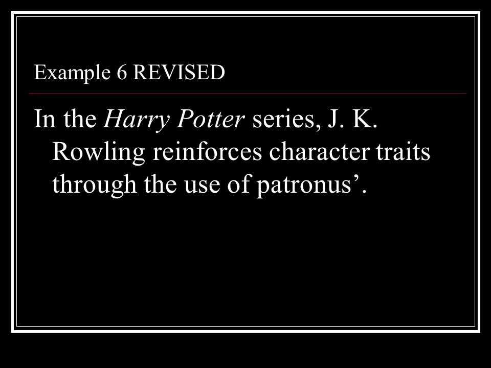 Example 6 REVISED In the Harry Potter series, J. K. Rowling reinforces character traits through the use of patronus'.