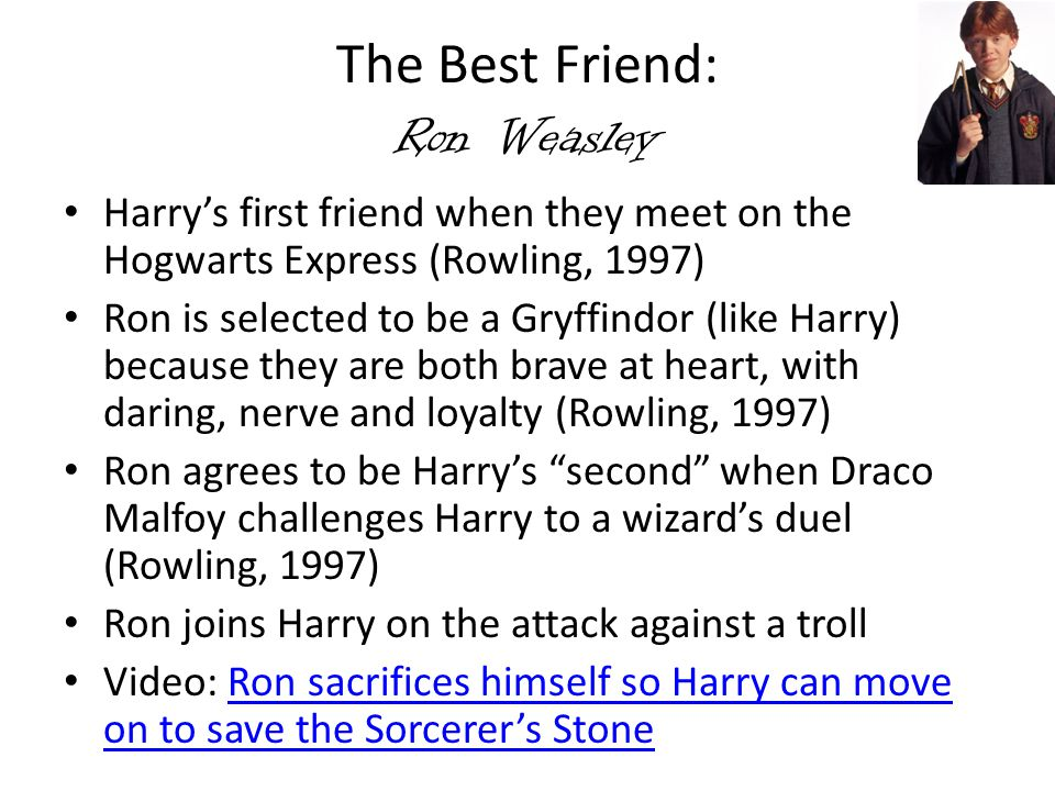 The Best Friend: Ron Weasley Harry's first friend when they meet on the Hogwarts Express (Rowling, 1997) Ron is selected to be a Gryffindor (like Harr