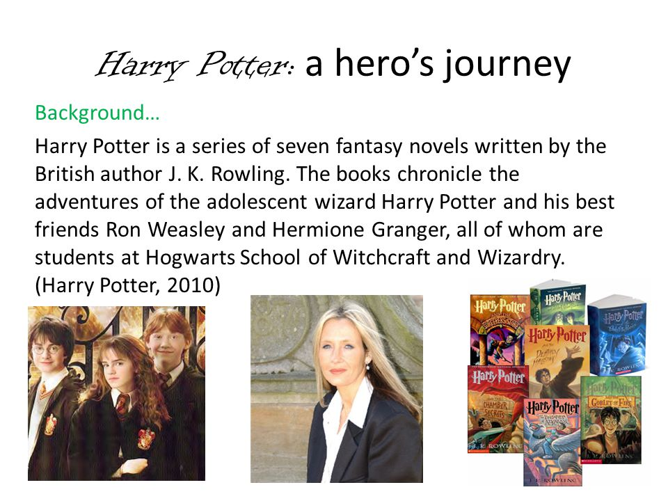 Harry Potter: a hero's journey Background continued… The main plot concerns Harry s quandary against the evil wizard, Lord Voldemort, who killed Harry s parents in his quest to conquer the wizarding world and oppress non- magical people.