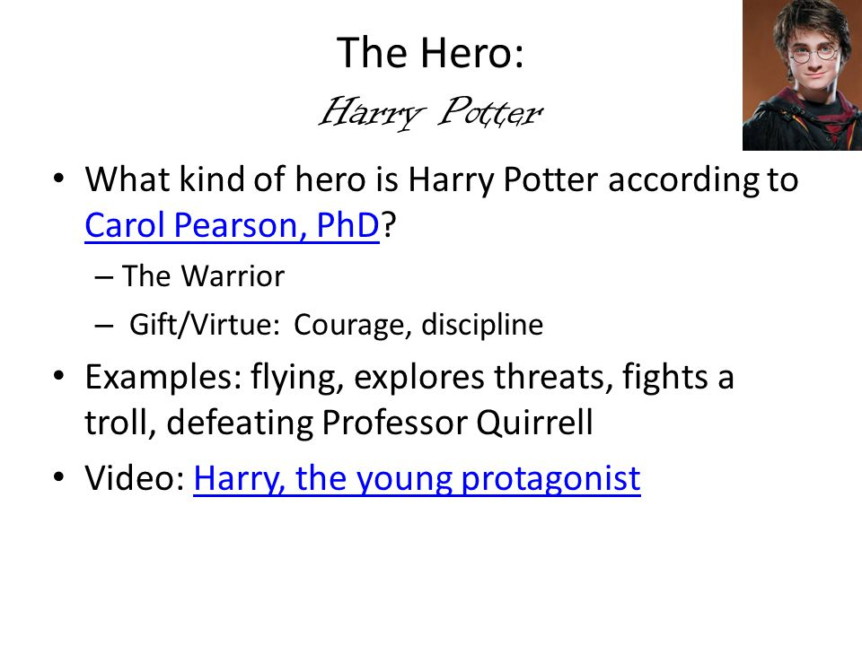 The Hero: Harry Potter What kind of hero is Harry Potter according to Carol Pearson, PhD? Carol Pearson, PhD – The Warrior – Gift/Virtue: Courage, dis