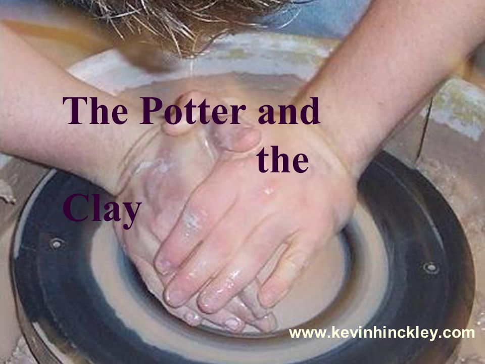 The Potter and the Clay www.kevinhinckley.com