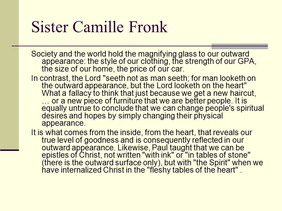 Sister Camille Fronk Society and the world hold the magnifying glass to our outward appearance: the style of our clothing, the strength of our GPA, the size of our home, the price of our car.