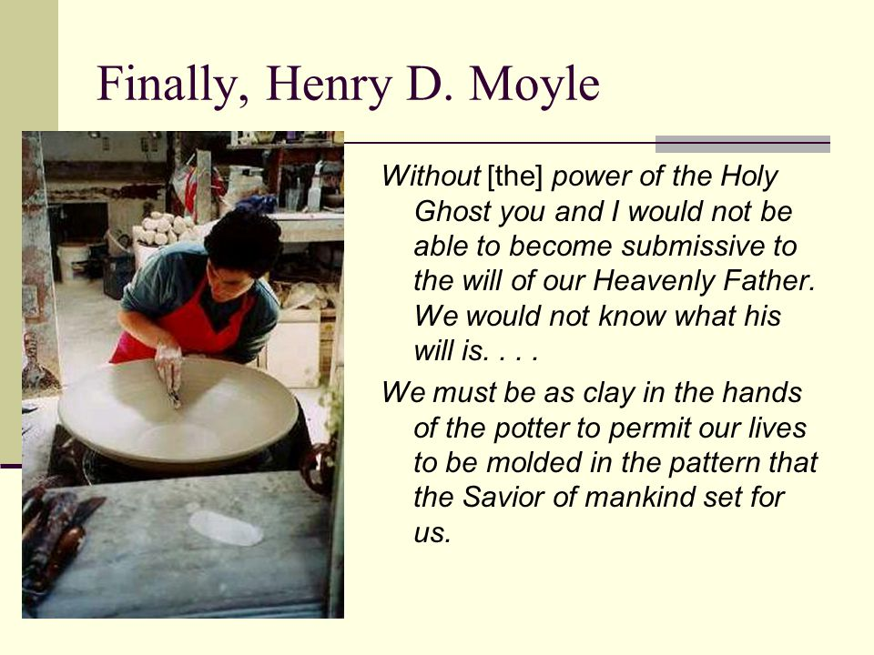 Finally, Henry D. Moyle Without [the] power of the Holy Ghost you and I would not be able to become submissive to the will of our Heavenly Father. We