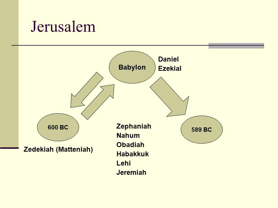 Jerusalem 600 BC Zedekiah (Matteniah) Babylon 589 BC Daniel Ezekial Zephaniah Nahum Obadiah Habakkuk Lehi Jeremiah