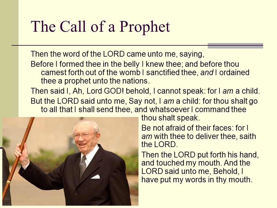 The Call of a Prophet Then the word of the LORD came unto me, saying, Before I formed thee in the belly I knew thee; and before thou camest forth out of the womb I sanctified thee, and I ordained thee a prophet unto the nations.