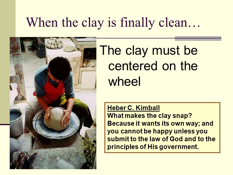 When the clay is finally clean… The clay must be centered on the wheel Heber C. Kimball What makes the clay snap? Because it wants its own way; and yo