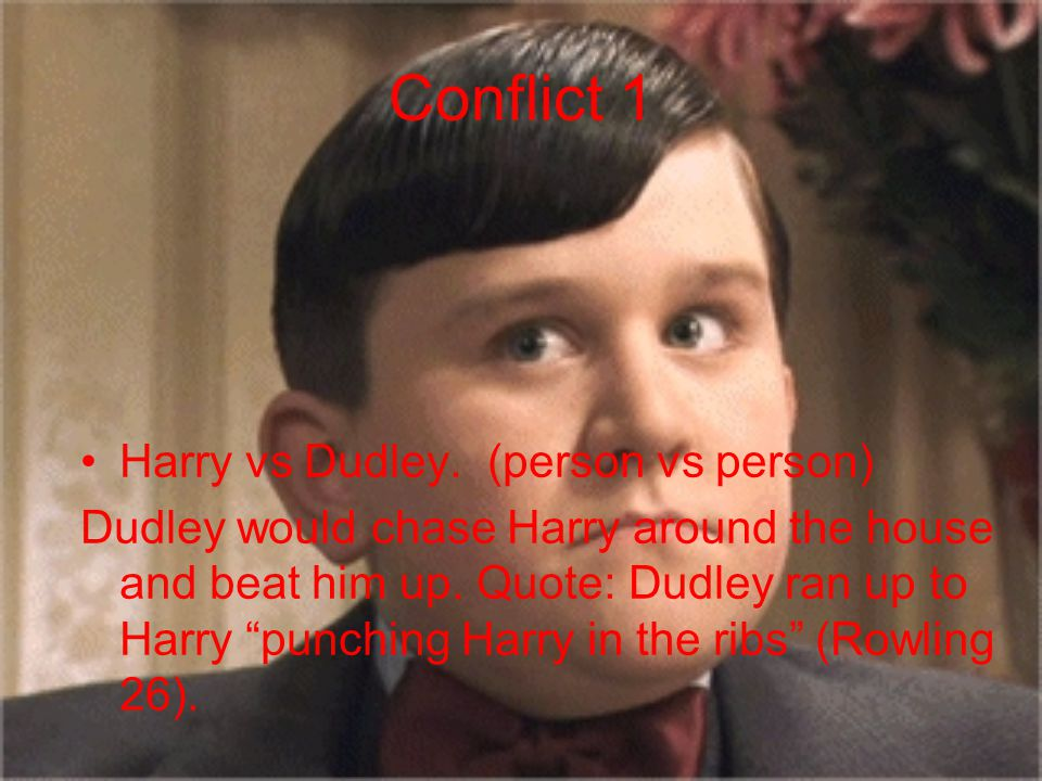 """Conflict 1 Harry vs Dudley. (person vs person) Dudley would chase Harry around the house and beat him up. Quote: Dudley ran up to Harry """"punching Harr"""