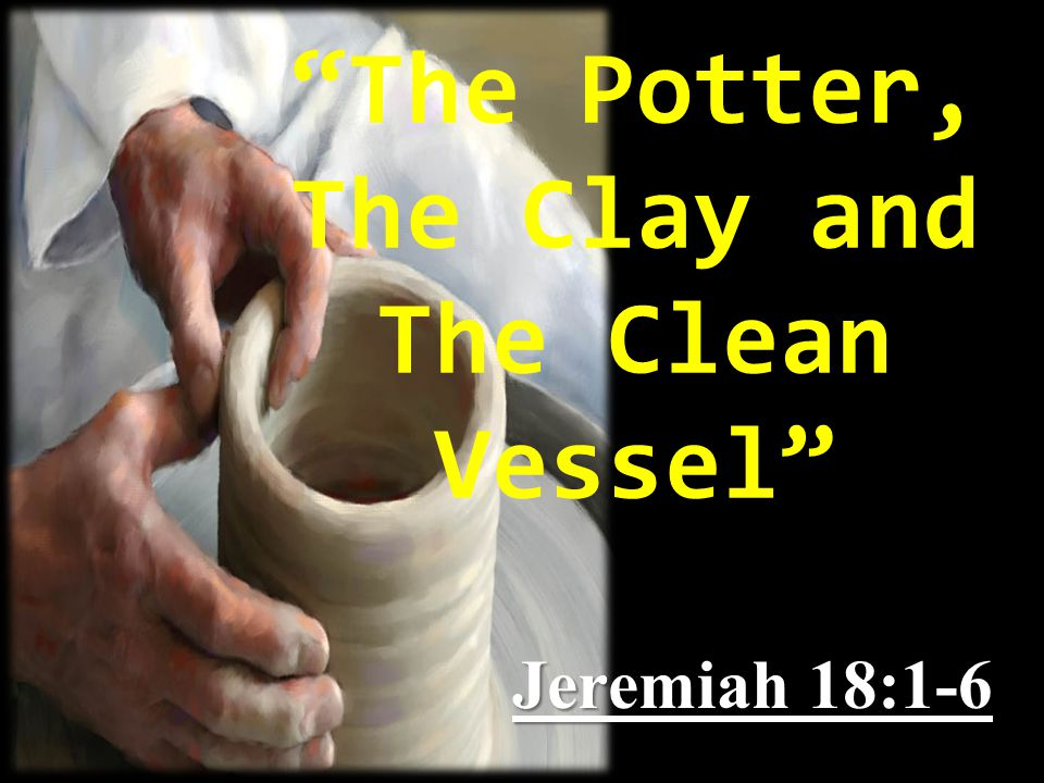"""""""The Potter, The Clay and The Clean Vessel"""" Jeremiah 18:1-6"""