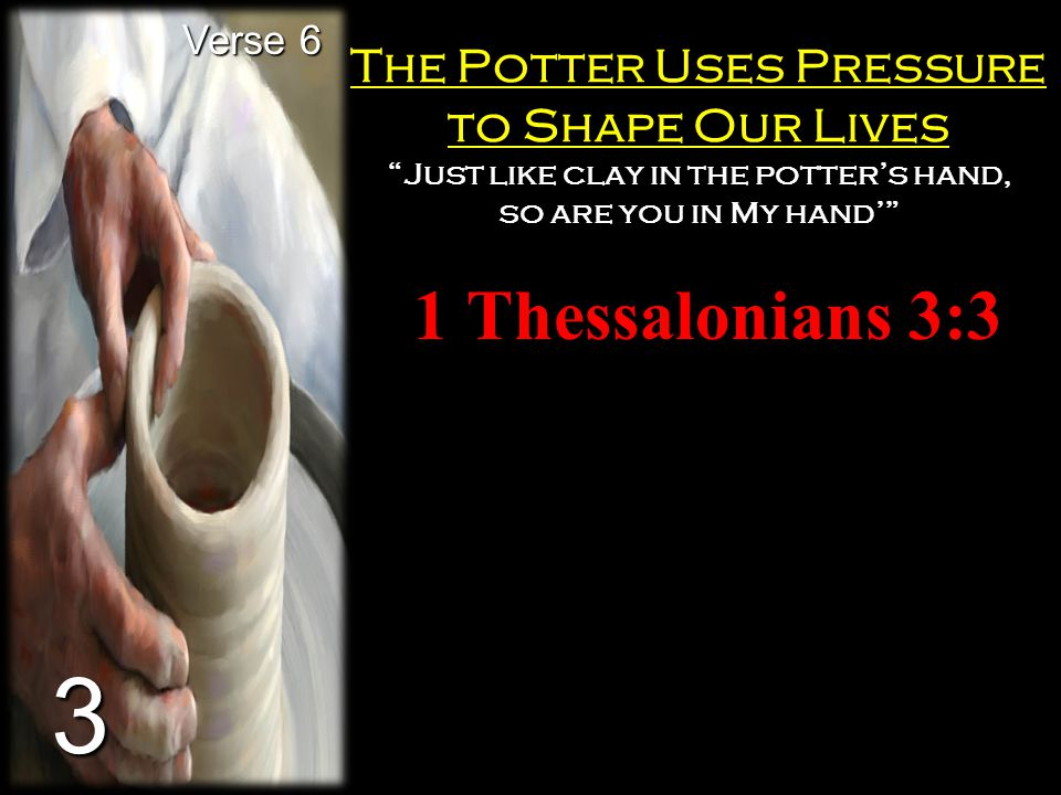 """The Potter Uses Pressure to Shape Our Lives """"Just like clay in the potter's hand, so are you in My hand'"""" 1 Thessalonians 3:3 Verse 6 3"""