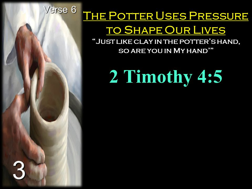 """The Potter Uses Pressure to Shape Our Lives """"Just like clay in the potter's hand, so are you in My hand'"""" 2 Timothy 4:5 Verse 6 3"""