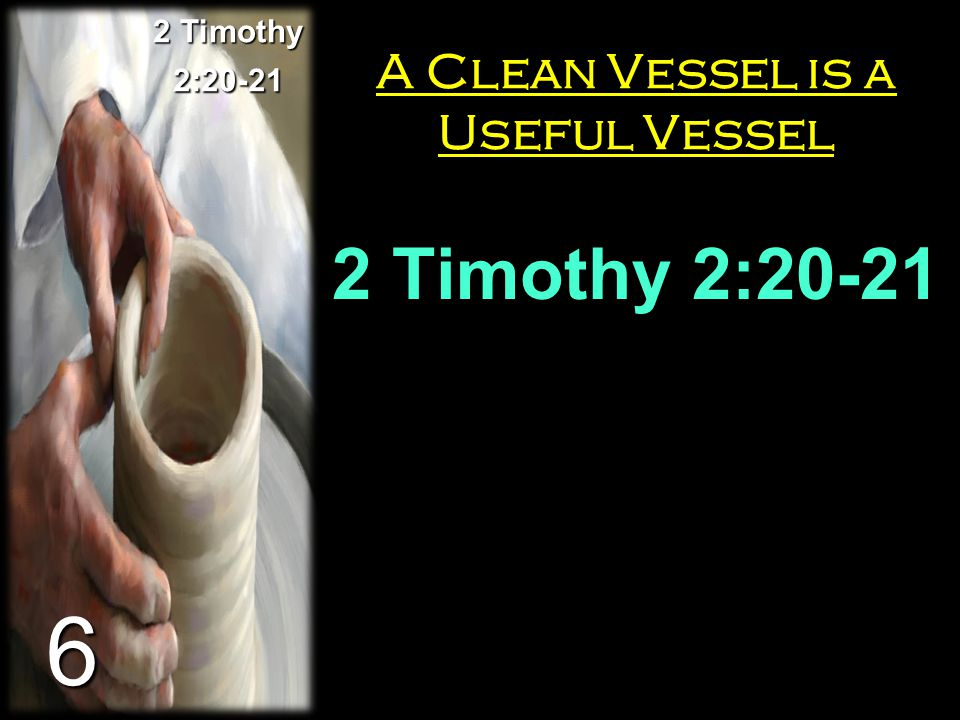 A Clean Vessel is a Useful Vessel 2 Timothy 2:20-21 6