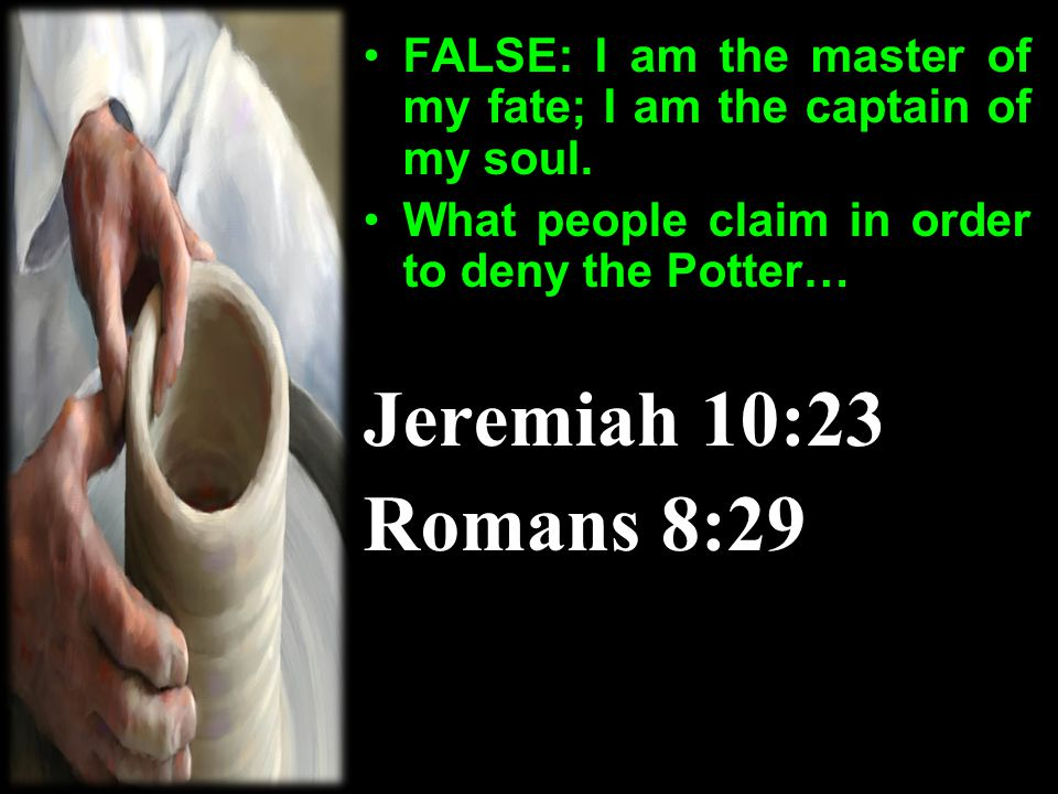 FALSE: I am the master of my fate; I am the captain of my soul. What people claim in order to deny the Potter… Jeremiah 10:23 Romans 8:29