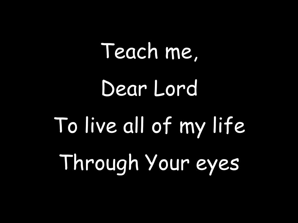 Teach me, Dear Lord To live all of my life Through Your eyes