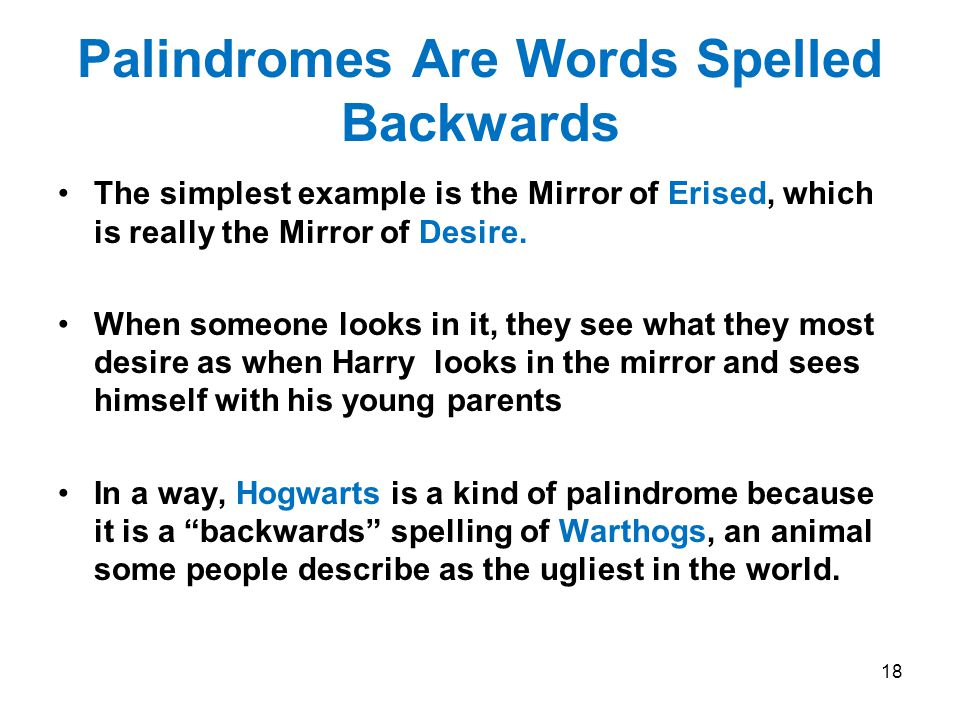 Palindromes Are Words Spelled Backwards The simplest example is the Mirror of Erised, which is really the Mirror of Desire.