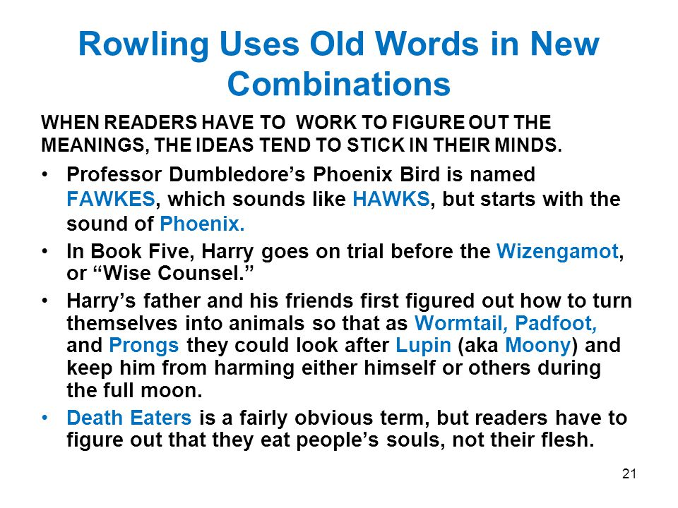 Rowling Uses Old Words in New Combinations WHEN READERS HAVE TO WORK TO FIGURE OUT THE MEANINGS, THE IDEAS TEND TO STICK IN THEIR MINDS.